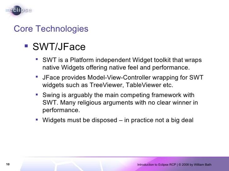 Core Technologies <ul><li>SWT/JFace </li></ul><ul><ul><li>SWT is a Platform independent Widget toolkit that wraps native W...