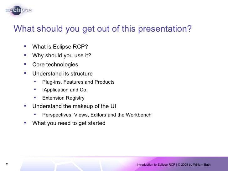 What should you get out of this presentation? <ul><li>What is Eclipse RCP? </li></ul><ul><li>Why should you use it? </li><...