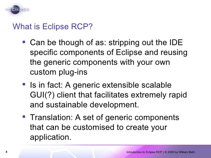 What is Eclipse RCP? <ul><li>Can be though of as: stripping out the IDE specific components of Eclipse and reusing the gen...
