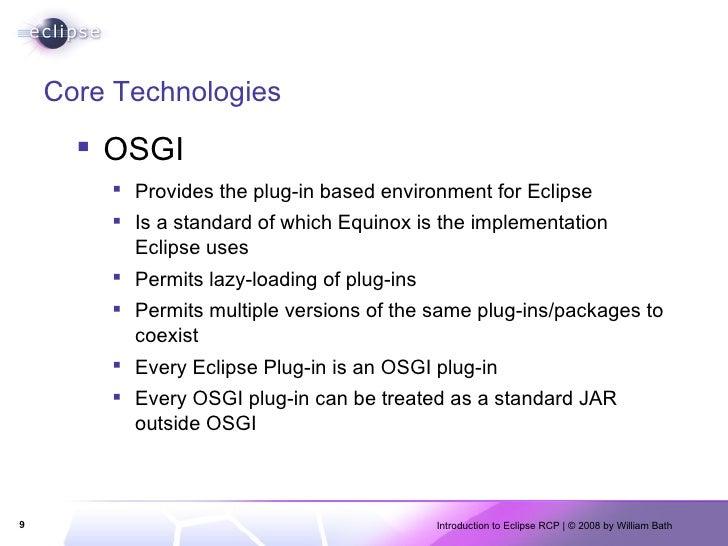Core Technologies <ul><li>OSGI </li></ul><ul><ul><li>Provides the plug-in based environment for Eclipse </li></ul></ul><ul...