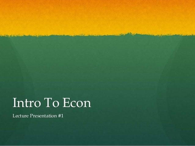Intro To Econ Lecture Presentation #1