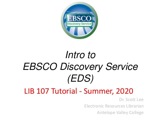 Intro to EBSCO Discovery Service (EDS) LIB 107 Tutorial - Summer, 2020 Dr. Scott Lee Electronic Resources Librarian Antelo...