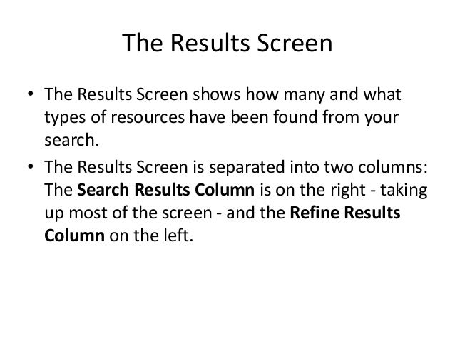 The Results Screen • The Results Screen shows how many and what types of resources have been found from your search. • The...