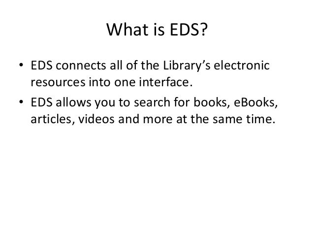 What is EDS? • EDS connects all of the Library's electronic resources into one interface. • EDS allows you to search for b...