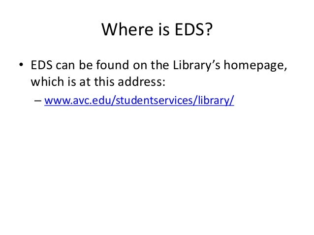 Where is EDS? • EDS can be found on the Library's homepage, which is at this address: – www.avc.edu/studentservices/librar...