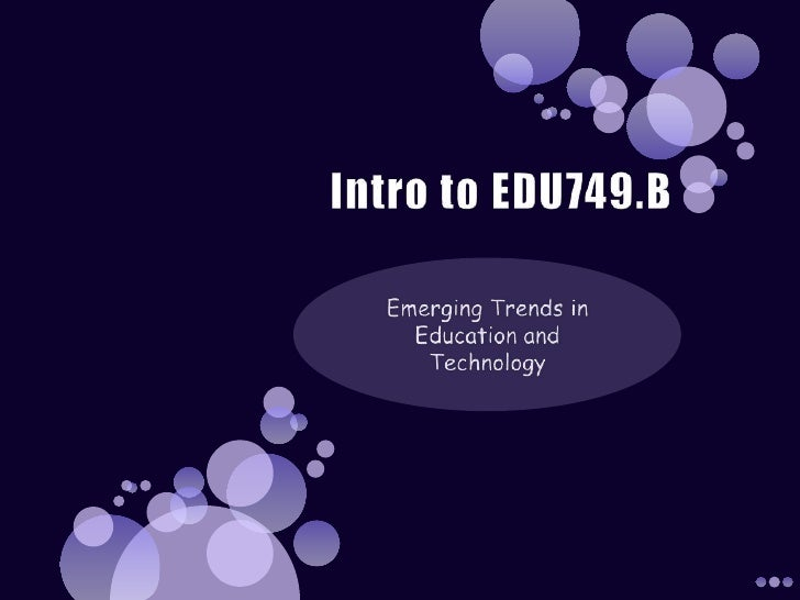 Intro to EDU749.B<br />Emerging Trends in Education and Technology<br />