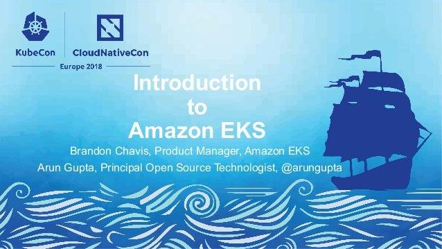 Introduction to Amazon EKS Brandon Chavis, Product Manager, Amazon EKS Arun Gupta, Principal Open Source Technologist, @ar...