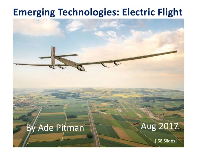 Emerging Technologies: Electric Flight [ 68 Slides ] By Ade Pitman Aug 2017