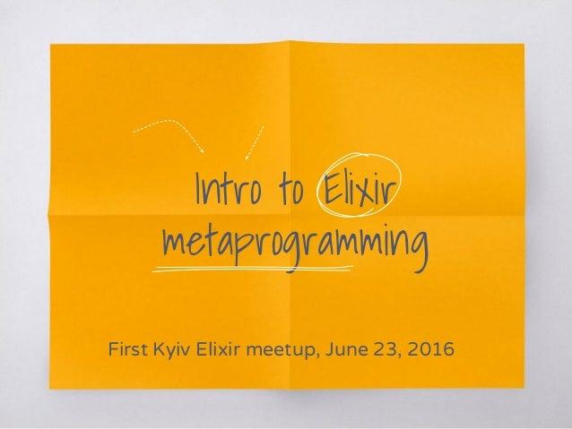 Intro to Elixir metaprogramming First Kyiv Elixir meetup, June 23, 2016