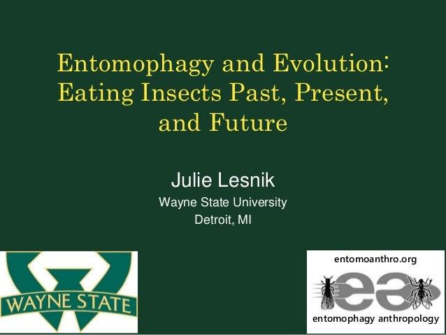 Entomophagy and Evolution: Eating Insects Past, Present, and Future Julie Lesnik Wayne State University Detroit, MI entomo...