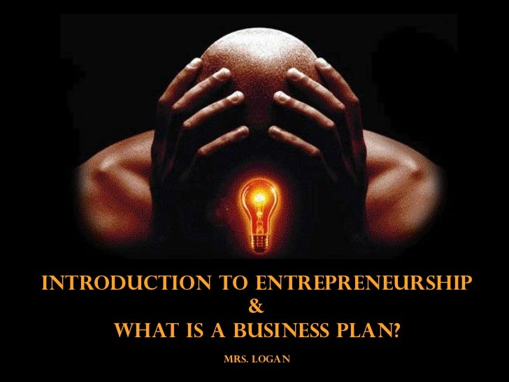 Introduction to Entrepreneurship                &     What is a Business Plan?             MRS. LOGAN
