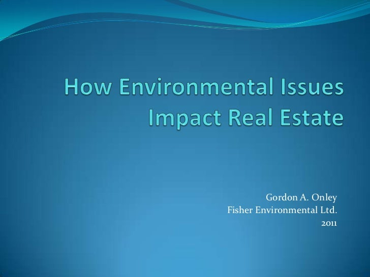 How Environmental Issues Impact Real Estate<br />Gordon A. Onley<br />Fisher Environmental Ltd.<br />2011<br />