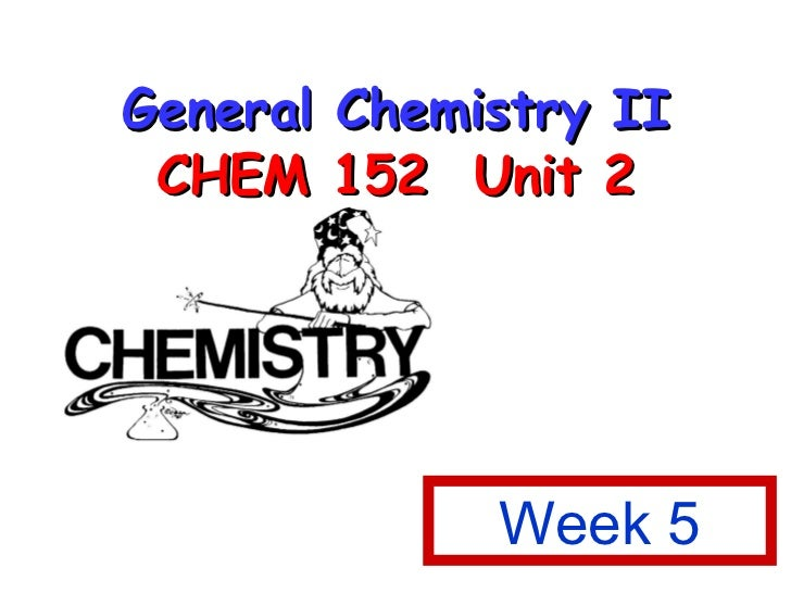 General Chemistry II CHEM 152  Unit 2 Week 5