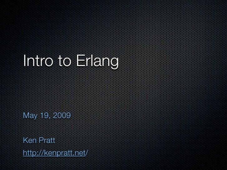 Intro to Erlang   May 19, 2009   Ken Pratt http://kenpratt.net/