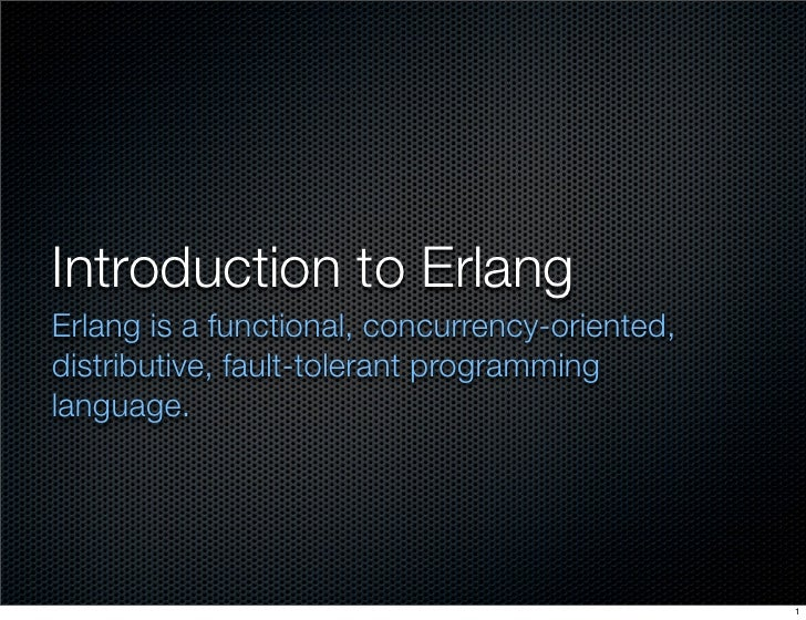 Introduction to Erlang Erlang is a functional, concurrency-oriented, distributive, fault-tolerant programming language.   ...