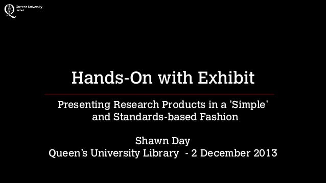 Hands-On with Exhibit Presenting Research Products in a 'Simple' and Standards-based Fashion !  Shawn Day Queen's Univers...