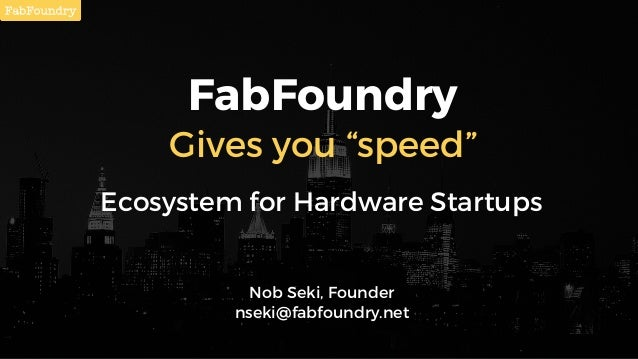 "FabFoundry Gives you ""speed"" Ecosystem for Hardware Startups Nob Seki, Founder nseki@fabfoundry.net"