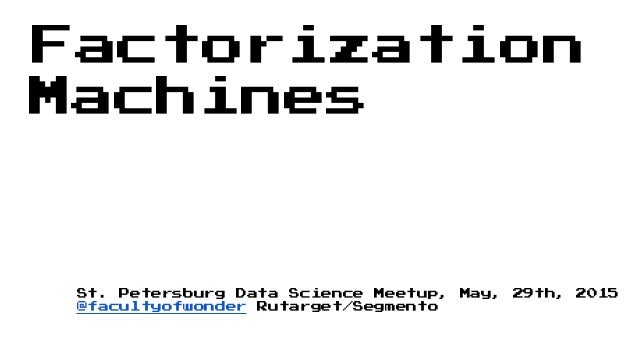 Factorization Machines St. Petersburg Data Science Meetup, May, 29th, 2015 @facultyofwonder Rutarget/Segmento