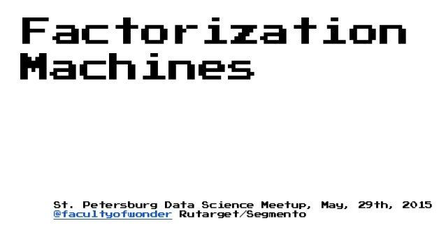 Factorization Machines St. Petersburg Data Science Meetup, May, 29th, 2015 @facultyofwonder Rutarget/Segmento