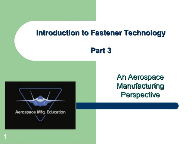An AerospaceAn Aerospace ManufacturingManufacturing PerspectivePerspective Introduction to Fastener TechnologyIntroduction...