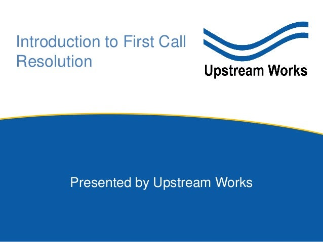 Introduction to First Call Resolution Presented by Upstream Works