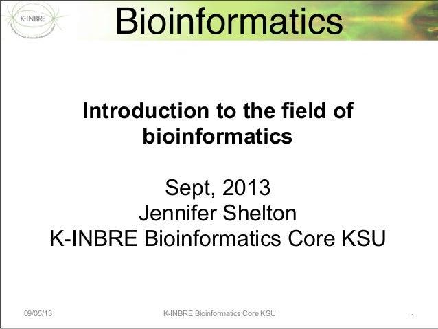 09/05/13 K-INBRE Bioinformatics Core KSU Bioinformatics 1 Introduction to the field of bioinformatics Sept, 2013 Jennifer ...