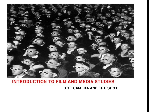 INTRODUCTION TO FILM AND MEDIA STUDIES  THE CAMERA AND THE SHOT