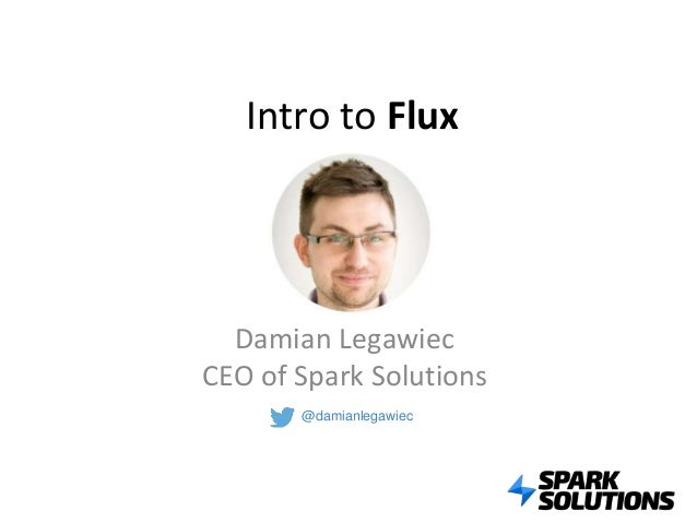 Intro to Flux Damian Legawiec CEO of Spark Solutions @damianlegawiec