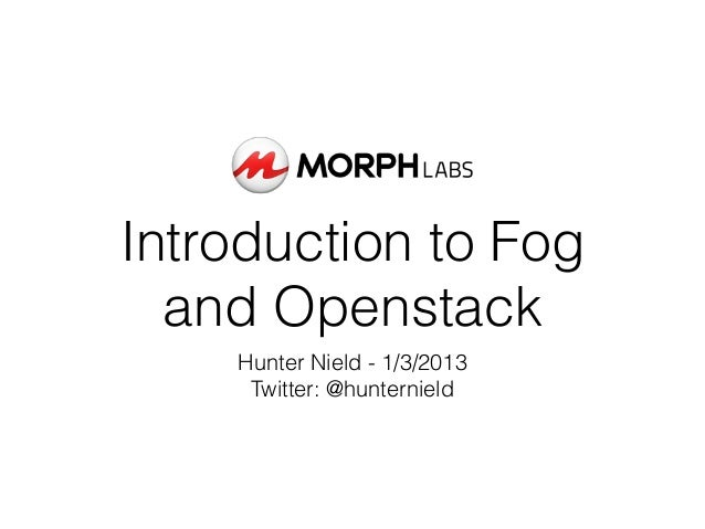 Introduction to Fog  and Openstack    Hunter Nield - 1/3/2013     Twitter: @hunternield
