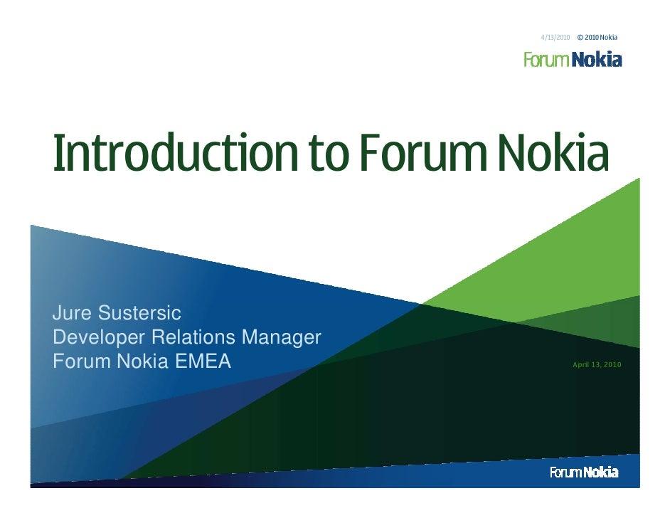 4/13/2010 © 2010 Nokia     Introduction to Forum Nokia  Jure Sustersic Developer Relations Manager Forum Nokia EMEA       ...