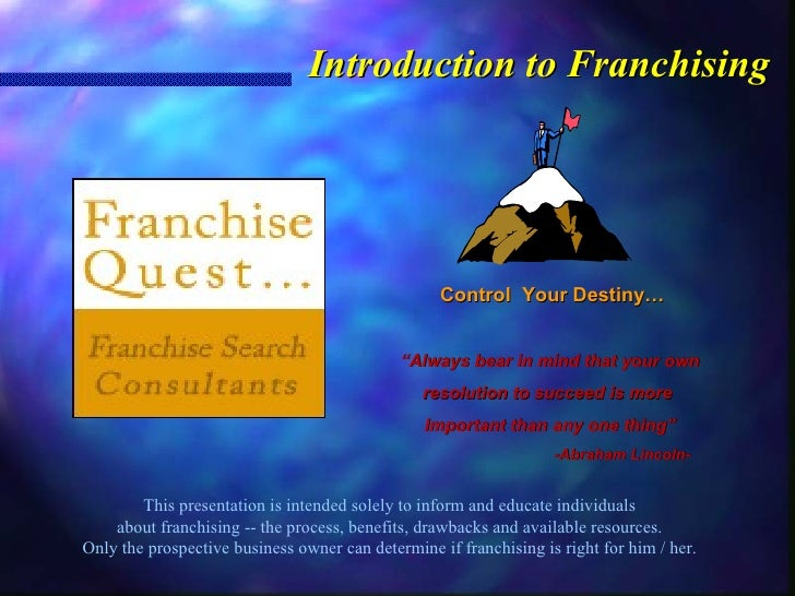 Introduction to Franchising This presentation is intended solely to inform and educate individuals about franchising -- th...