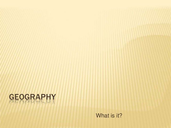 GEOGRAPHY            What is it?
