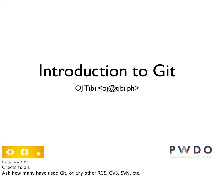 Introduction to Git                               OJ Tibi <oj@tibi.ph>Saturday, June 18, 2011Greets to all.Ask how many ha...