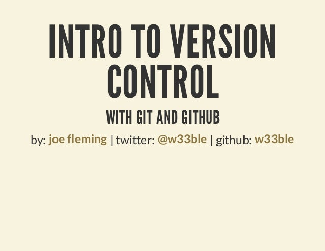 INTRO TO VERSION       CONTROL              WITH GIT AND GITHUBby: joe fleming | twitter: @w33ble | github: w33ble