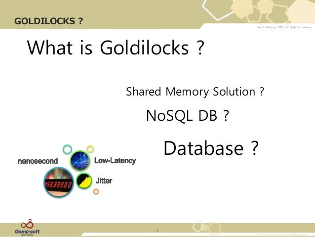 Pure In-Memory DBMS for High Performance © 2013 Sunjesoft Corporation. All rights reserved. - 1 - GOLDILOCKS ? What is Gol...