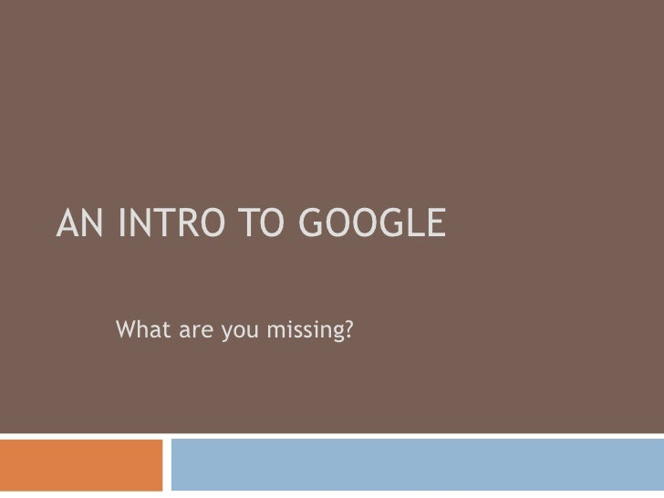 AN INTRO TO GOOGLE What are you missing?