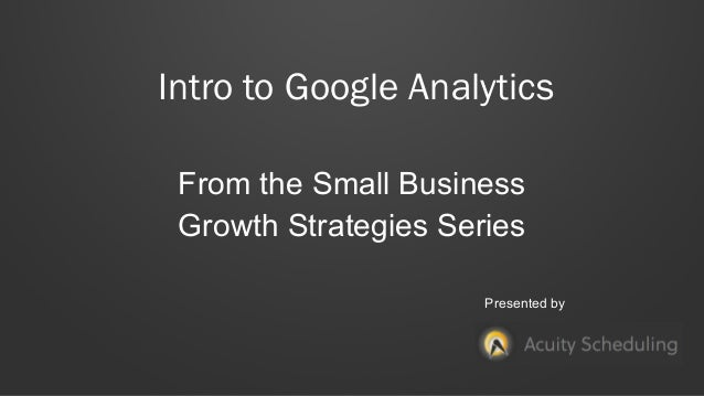 Intro to Google Analytics From the Small Business Growth Strategies Series Presented by
