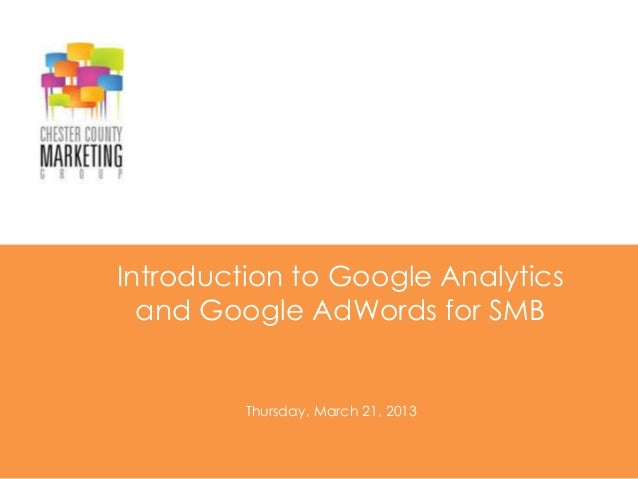 Introduction to Google Analytics  and Google AdWords for SMB         Thursday, March 21, 2013