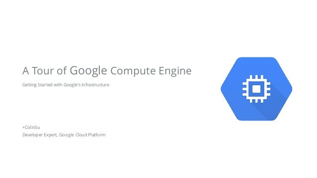 Getting Started with Google's Infrastructure ! ! ! !  +ColinSu Developer Expert, Google Cloud Platform A Tour of Google C...