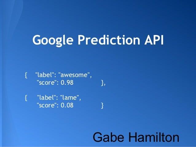 "Google Prediction API{   ""label"": ""awesome"",     ""score"": 0.98         },{   ""label"": ""lame"",    ""score"": 0.08          } ..."