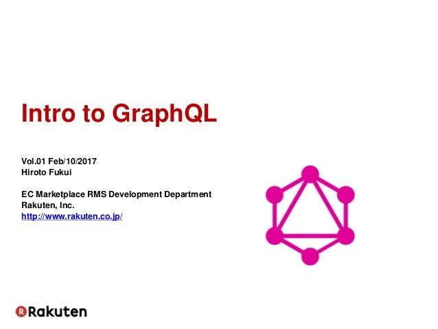 Intro to GraphQL Vol.01 Feb/10/2017 Hiroto Fukui EC Marketplace RMS Development Department Rakuten, Inc. http://www.rakute...