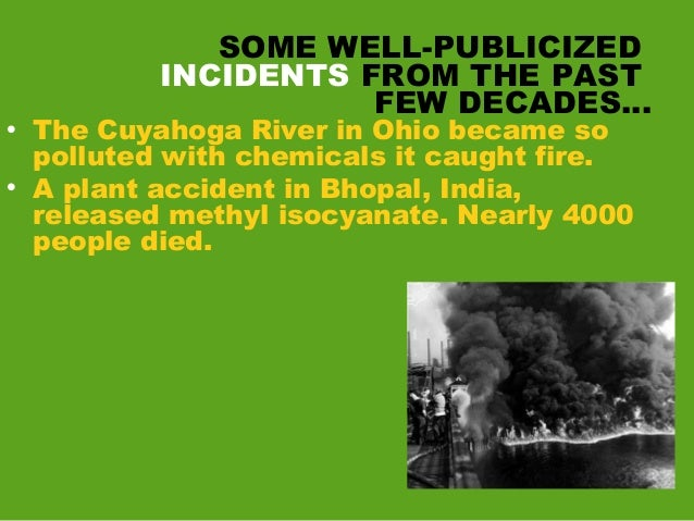 SOME WELL-PUBLICIZED INCIDENTS FROM THE PAST FEW DECADES… • The Cuyahoga River in Ohio became so polluted with chemicals i...