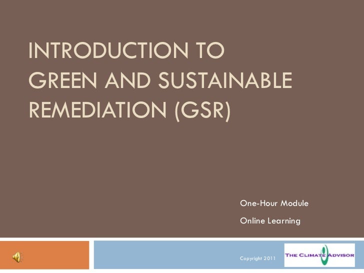 INTRODUCTION TO  GREEN AND SUSTAINABLE REMEDIATION (GSR) One-Hour Module Online Learning Copyright 2011