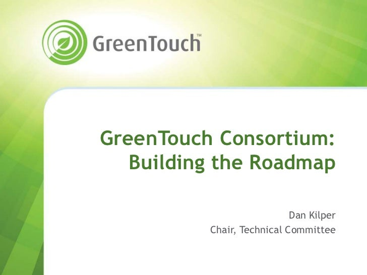 GreenTouch Consortium:   Building the Roadmap                            Dan Kilper          Chair, Technical Committee