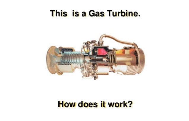 This is a Gas Turbine.  How does it work?