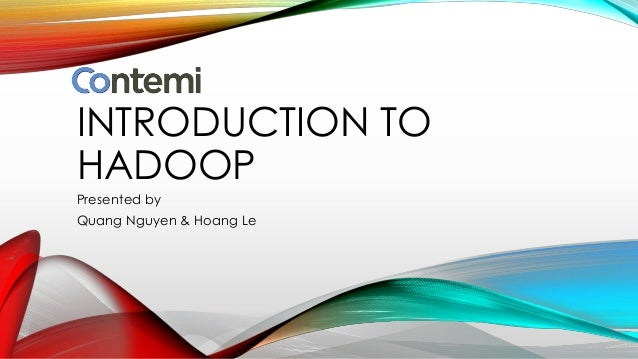 INTRODUCTION TO HADOOP Presented by Quang Nguyen & Hoang Le