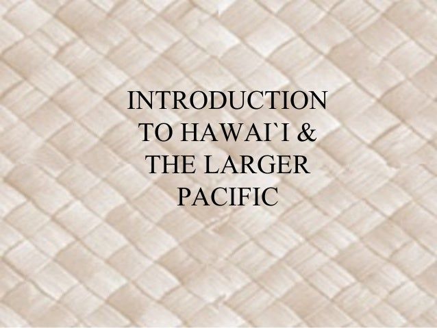 INTRODUCTION TO HAWAI`I & THE LARGER   PACIFIC
