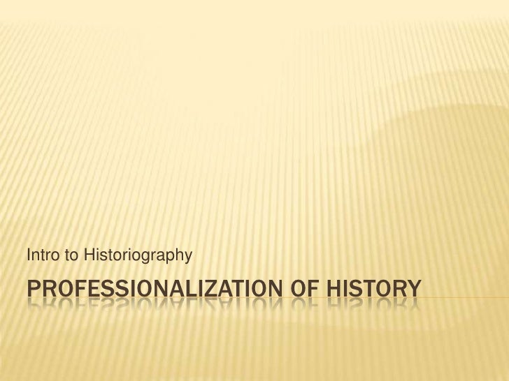 Professionalization of History<br />Intro to Historiography<br />