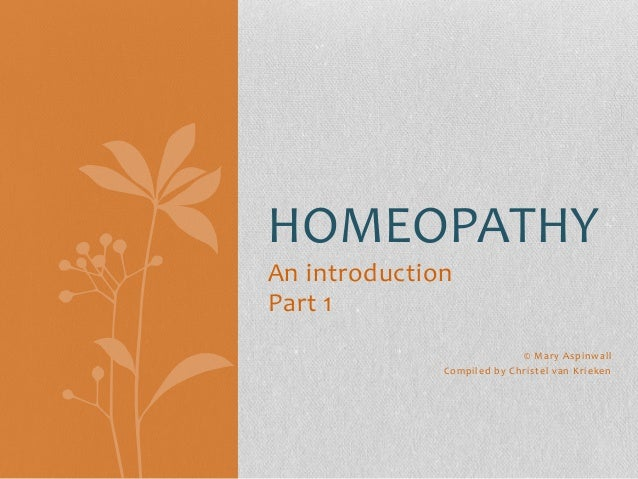 HOMEOPATHY An introduction Part 1 © Mary Aspinwall Compiled by Christel van Krieken