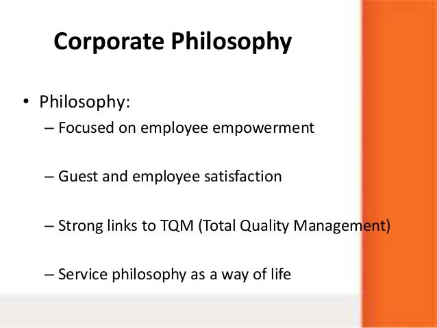 Corporate Philosophy• Philosophy:– Focused on employee empowerment– Guest and employee satisfaction– Strong links to TQM (...